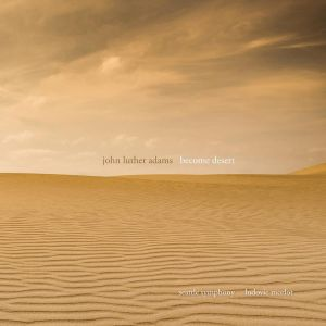 "John Luther Adams: ""Become Desert"" Seattle Symphony Orchestra Ludovic Morlot conducting Cantaloupe Music, release date: June 4, 2019)"