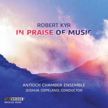 """In Praise of Music"" - works of Robert Kyr. Antioch Chamber Ensemble Joshua Copeland, director Release date: July 9, 2021 Label: Bridge 9558 Format: CD"